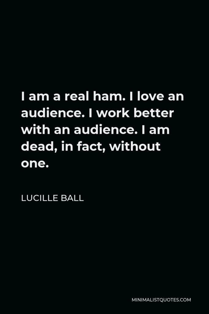Lucille Ball Quote - I am a real ham. I love an audience. I work better with an audience. I am dead, in fact, without one.