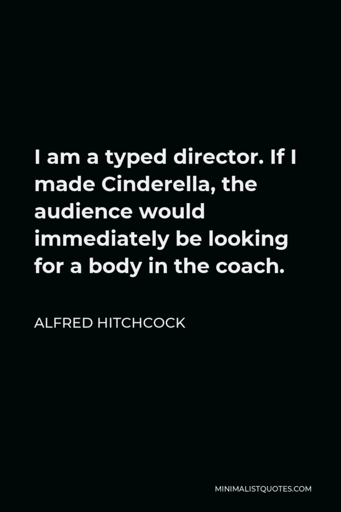 Alfred Hitchcock Quote - I am a typed director. If I made Cinderella, the audience would immediately be looking for a body in the coach.