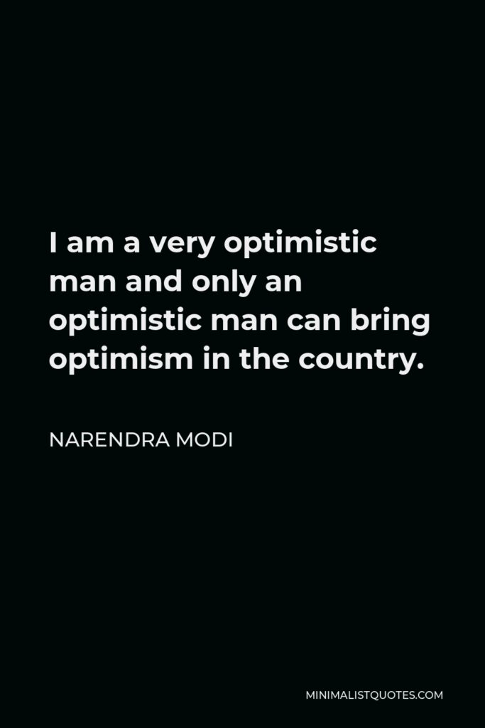 Narendra Modi Quote - I am a very optimistic man and only an optimistic man can bring optimism in the country.