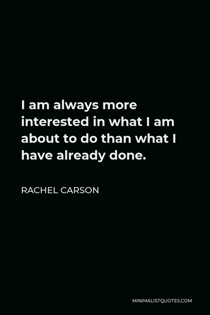 Rachel Carson Quote - I am always more interested in what I am about to do than what I have already done.