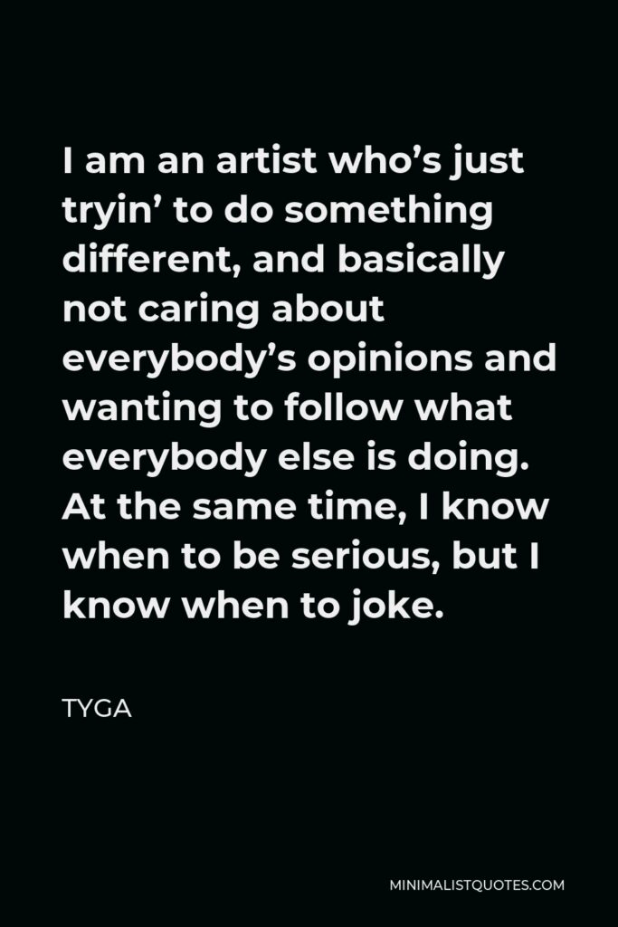 Tyga Quote - I am an artist who's just tryin' to do something different, and basically not caring about everybody's opinions and wanting to follow what everybody else is doing. At the same time, I know when to be serious, but I know when to joke.
