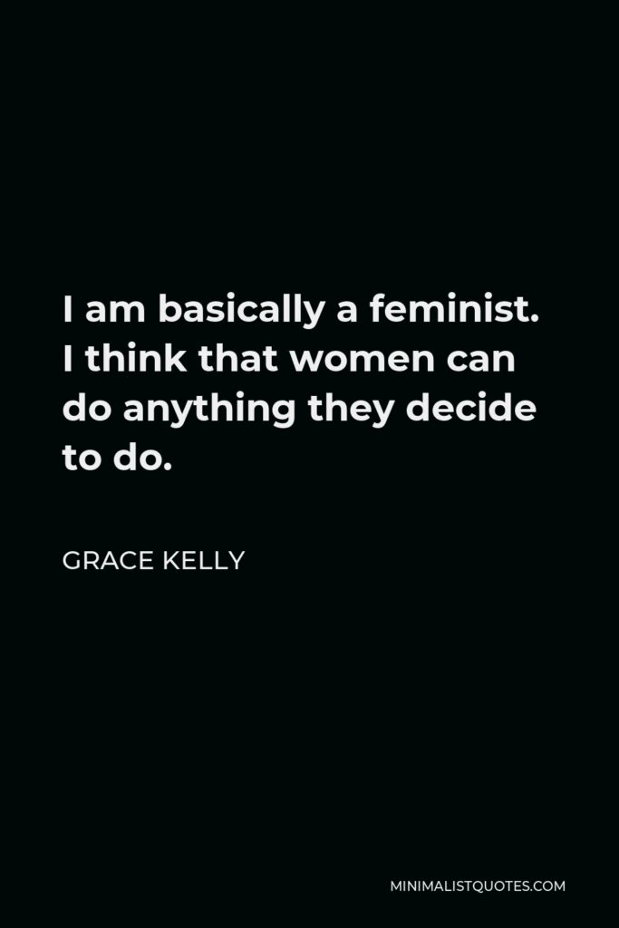 Grace Kelly Quote - I am basically a feminist. I think that women can do anything they decide to do.