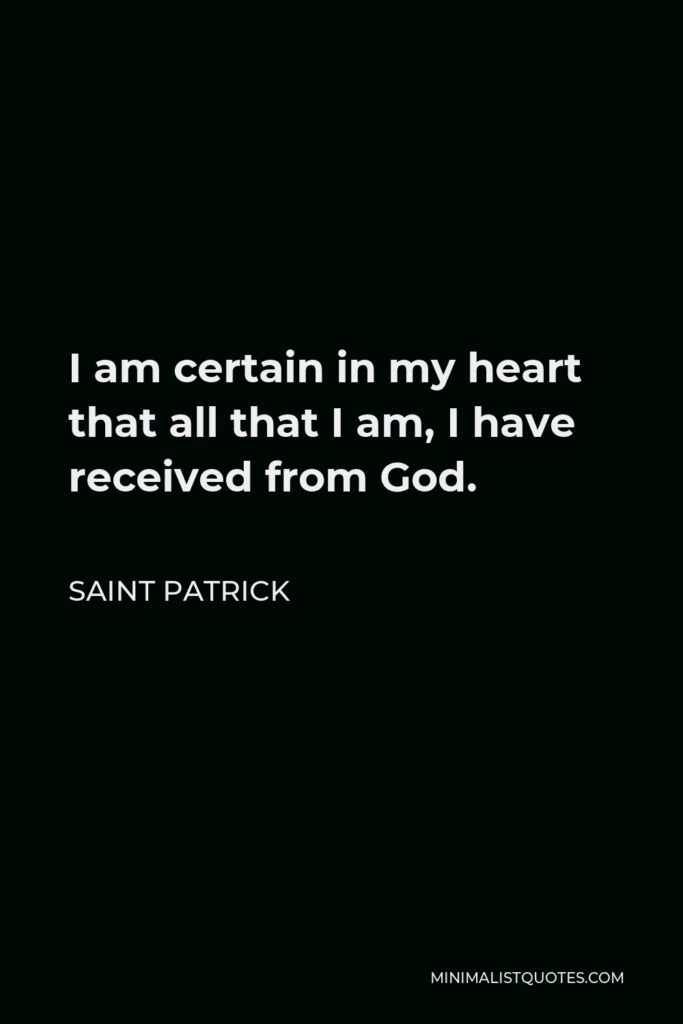 Saint Patrick Quote - I am certain in my heart that all that I am, I have received from God.