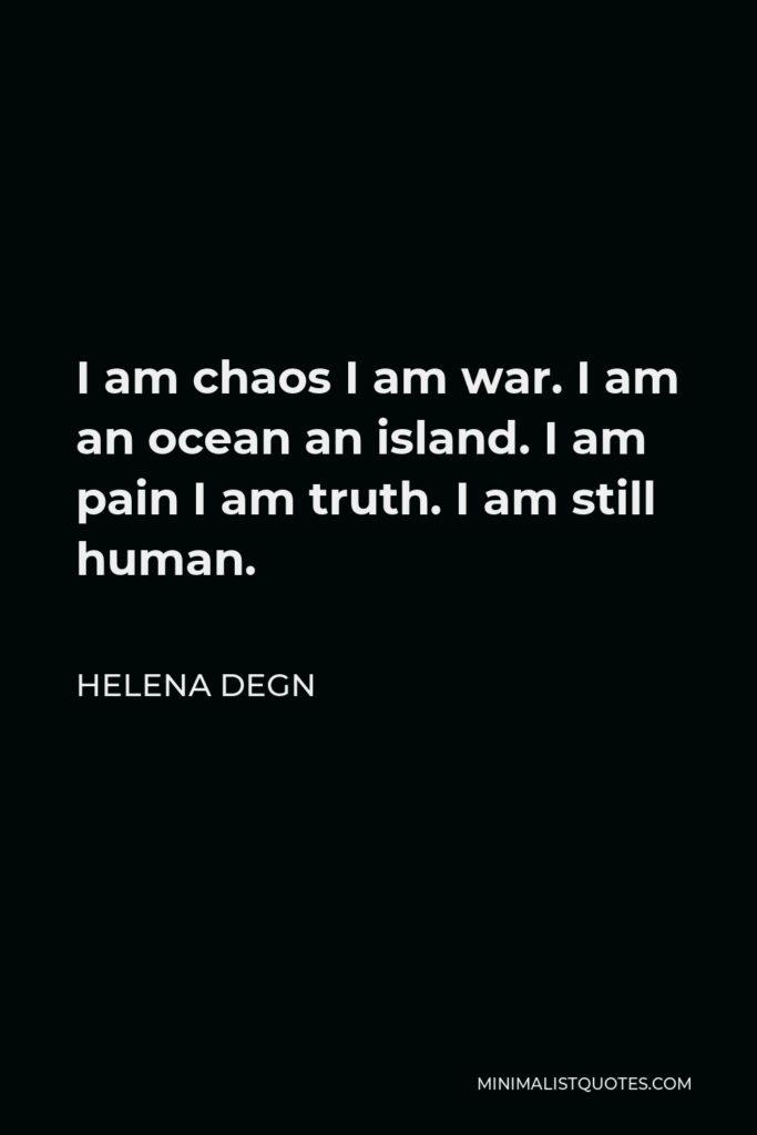 Helena Degn Quote - I am chaos I am war. I am an ocean an island. I am pain I am truth. I am still human.