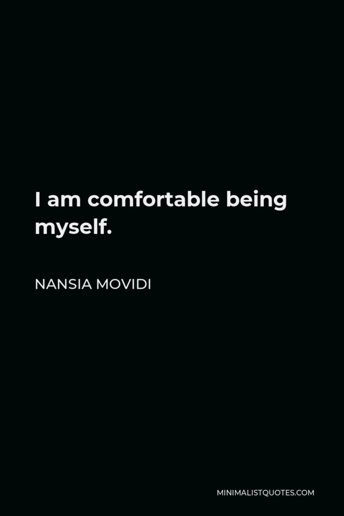 Nansia Movidi Quote - I am comfortable being myself.