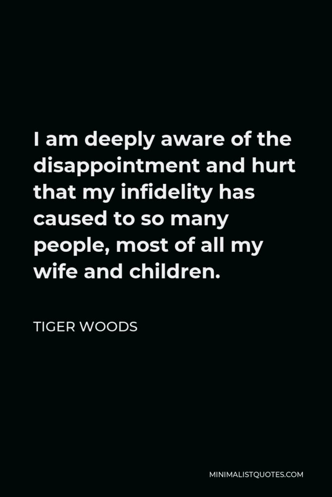 Tiger Woods Quote - I am deeply aware of the disappointment and hurt that my infidelity has caused to so many people, most of all my wife and children.