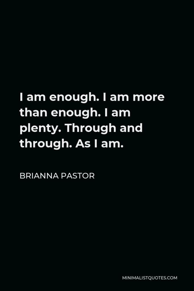 Brianna Pastor Quote - I am enough. I am more than enough. I am plenty. Through and through. As I am.
