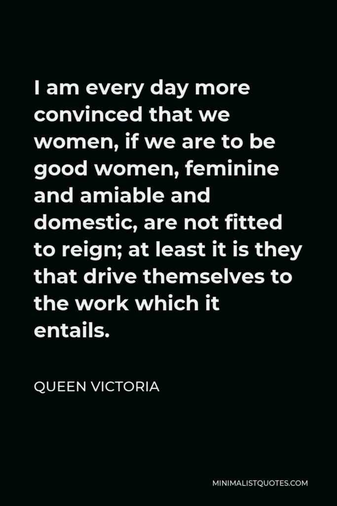 Queen Victoria Quote - I am every day more convinced that we women, if we are to be good women, feminine and amiable and domestic, are not fitted to reign; at least it is they that drive themselves to the work which it entails.