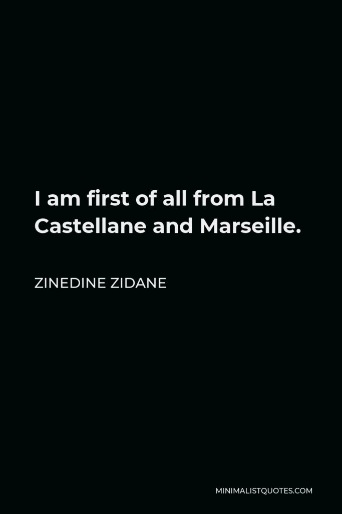 Zinedine Zidane Quote - I am first of all from La Castellane and Marseille.