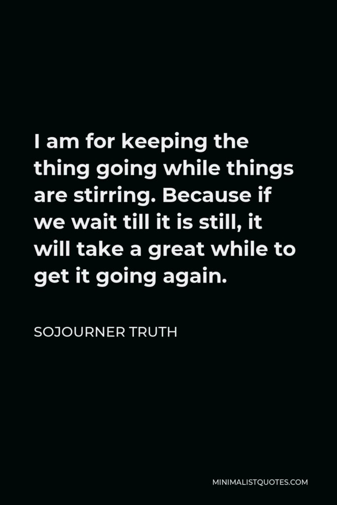 Sojourner Truth Quote - I am for keeping the thing going while things are stirring. Because if we wait till it is still, it will take a great while to get it going again.