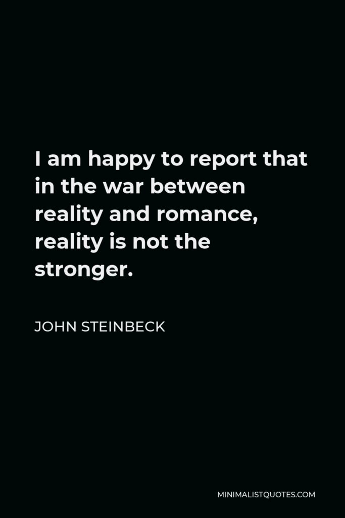 John Steinbeck Quote - I am happy to report that in the war between reality and romance, reality is not the stronger.