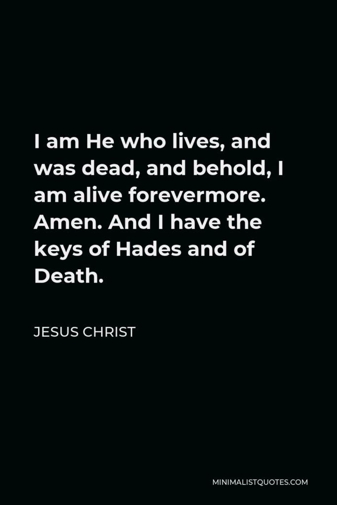 Jesus Christ Quote - I am He who lives, and was dead, and behold, I am alive forevermore. Amen. And I have the keys of Hades and of Death.