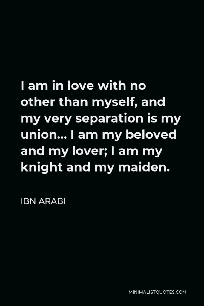 Ibn Arabi Quote - I am in love with no other than myself, and my very separation is my union… I am my beloved and my lover; I am my knight and my maiden.