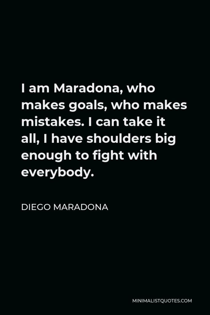 Diego Maradona Quote - I am Maradona, who makes goals, who makes mistakes. I can take it all, I have shoulders big enough to fight with everybody.