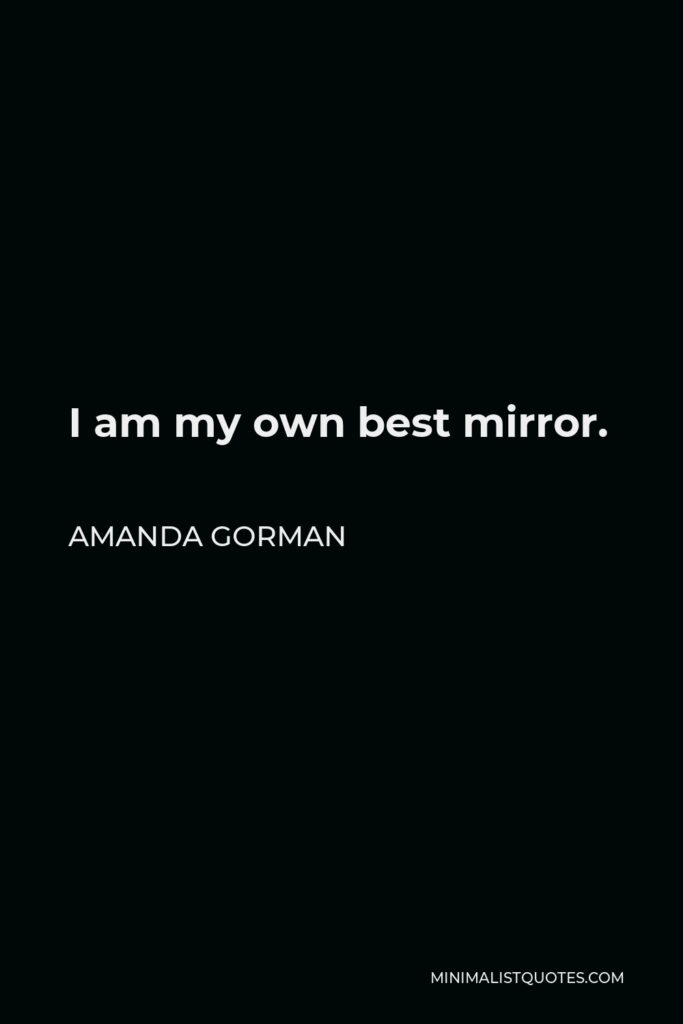 Amanda Gorman Quote - I am my own best mirror.