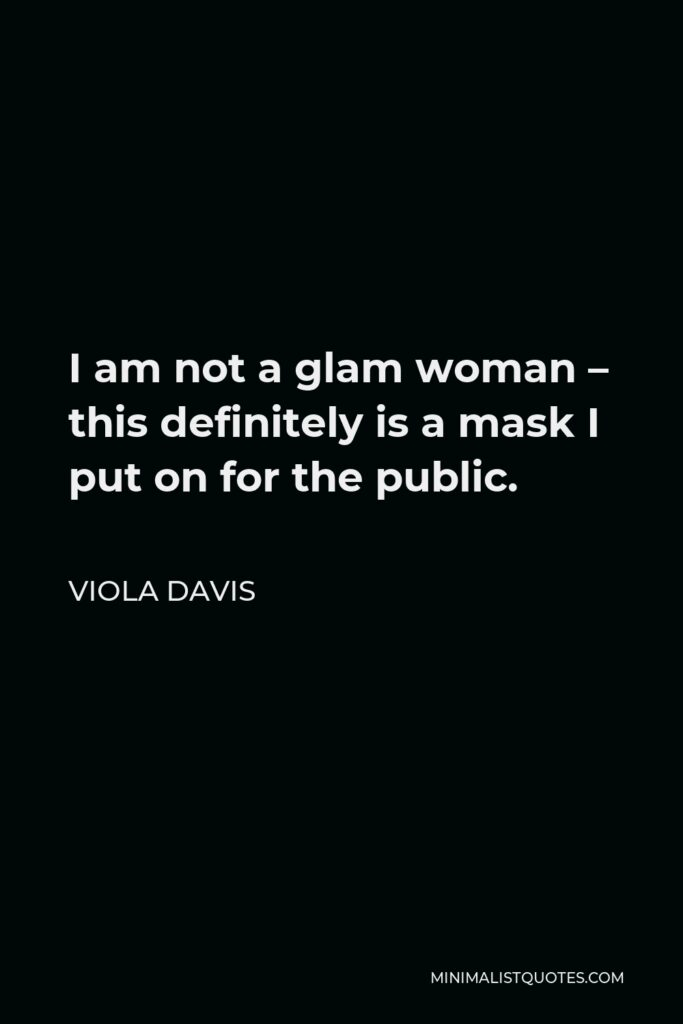 Viola Davis Quote - I am not a glam woman – this definitely is a mask I put on for the public.