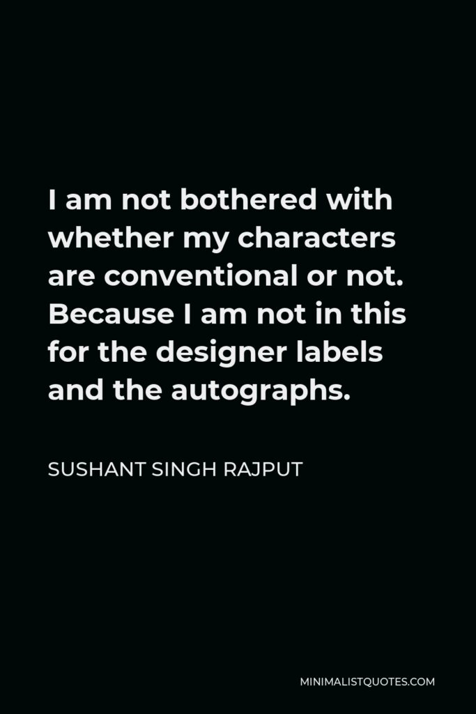 Sushant Singh Rajput Quote - I am not bothered with whether my characters are conventional or not. Because I am not in this for the designer labels and the autographs.