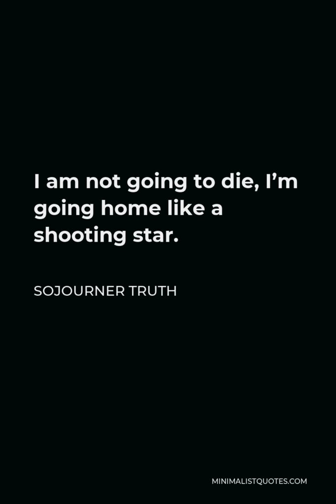 Sojourner Truth Quote - I am not going to die, I'm going home like a shooting star.