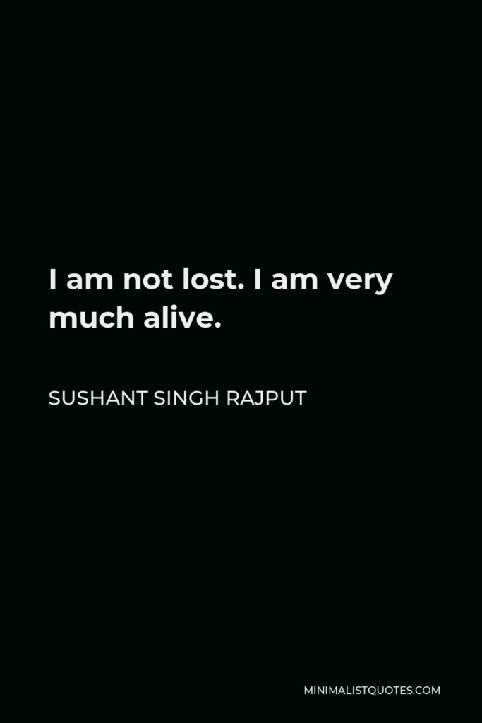 Sushant Singh Rajput Quote - I am not lost. I am very much alive.