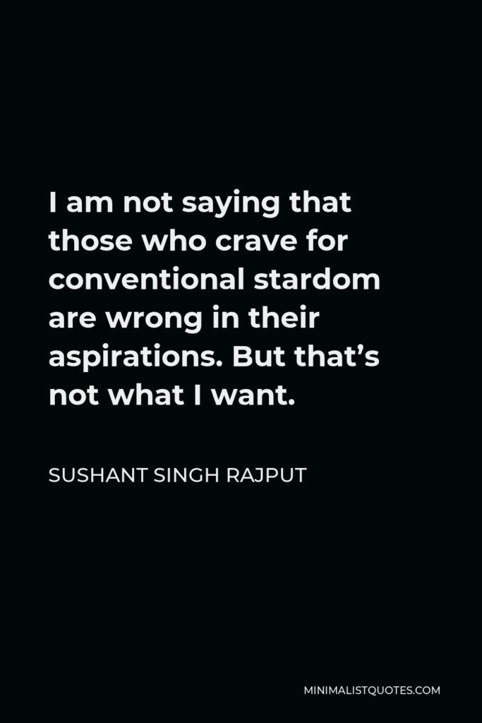 Sushant Singh Rajput Quote - I am not saying that those who crave for conventional stardom are wrong in their aspirations. But that's not what I want.