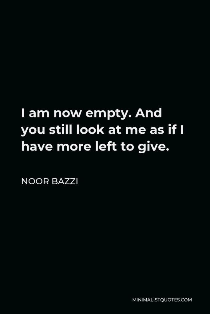Noor Bazzi Quote - I am now empty. And you still look at me as if I have more left to give.