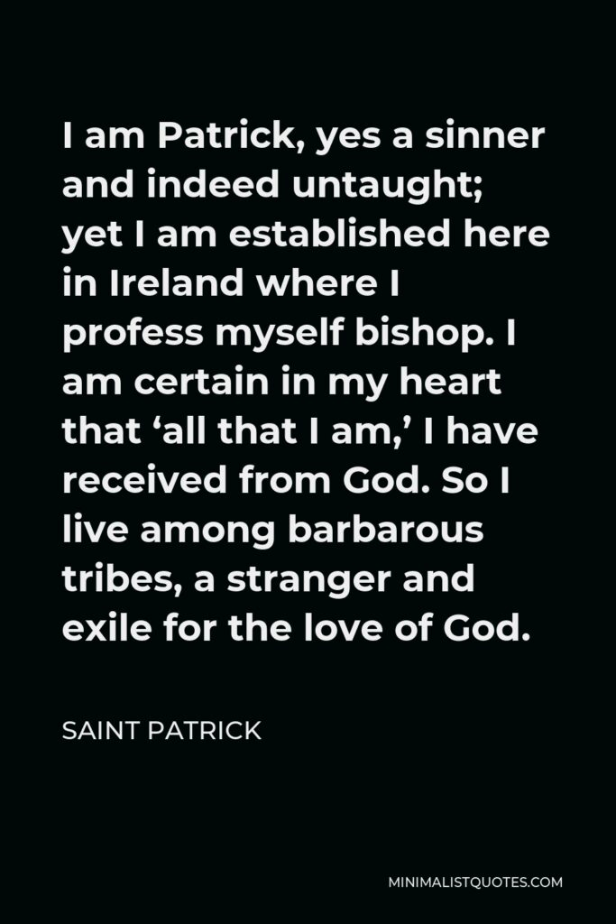 Saint Patrick Quote - I am Patrick, yes a sinner and indeed untaught; yet I am established here in Ireland where I profess myself bishop. I am certain in my heart that 'all that I am,' I have received from God. So I live among barbarous tribes, a stranger and exile for the love of God.