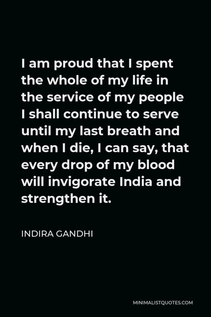 Indira Gandhi Quote - I am proud that I spent the whole of my life in the service of my people I shall continue to serve until my last breath and when I die, I can say, that every drop of my blood will invigorate India and strengthen it.