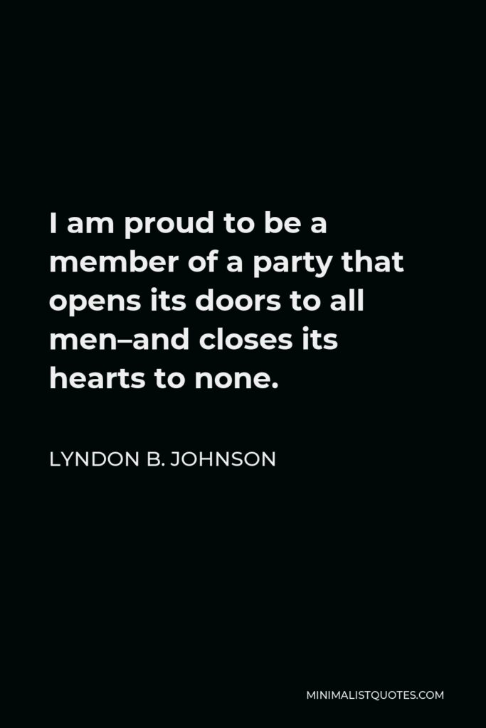 Lyndon B. Johnson Quote - I am proud to be a member of a party that opens its doors to all men–and closes its hearts to none.