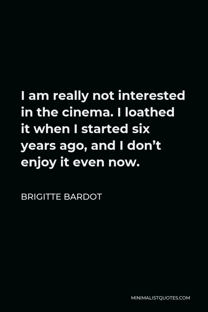 Brigitte Bardot Quote - I am really not interested in the cinema. I loathed it when I started six years ago, and I don't enjoy it even now.