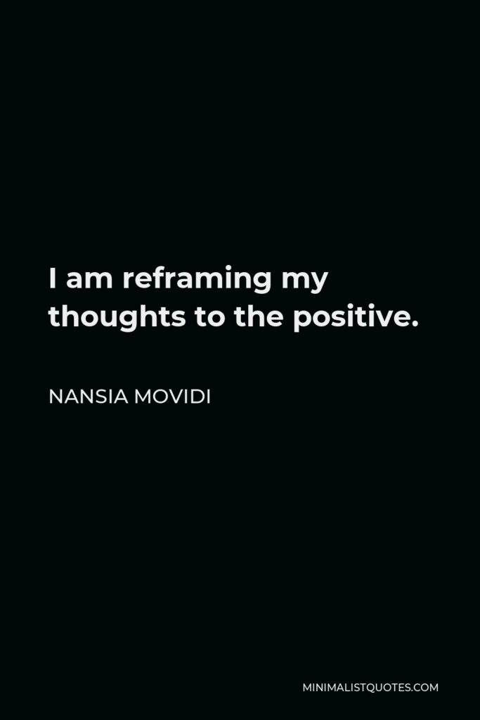 Nansia Movidi Quote - I am reframing my thoughts to the positive.