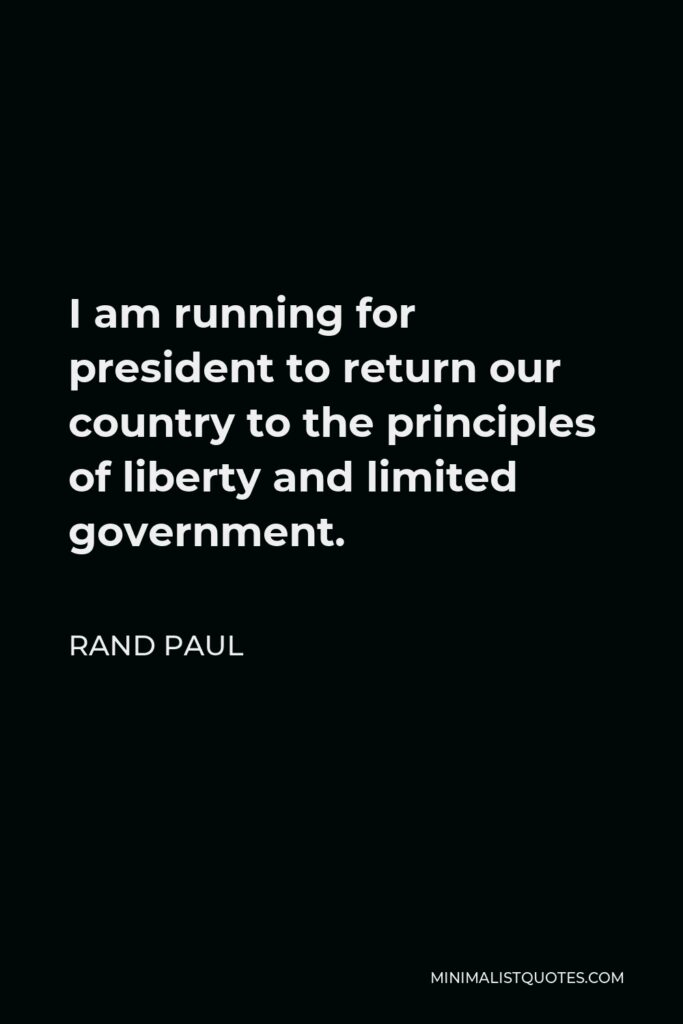 Rand Paul Quote - I am running for president to return our country to the principles of liberty and limited government.