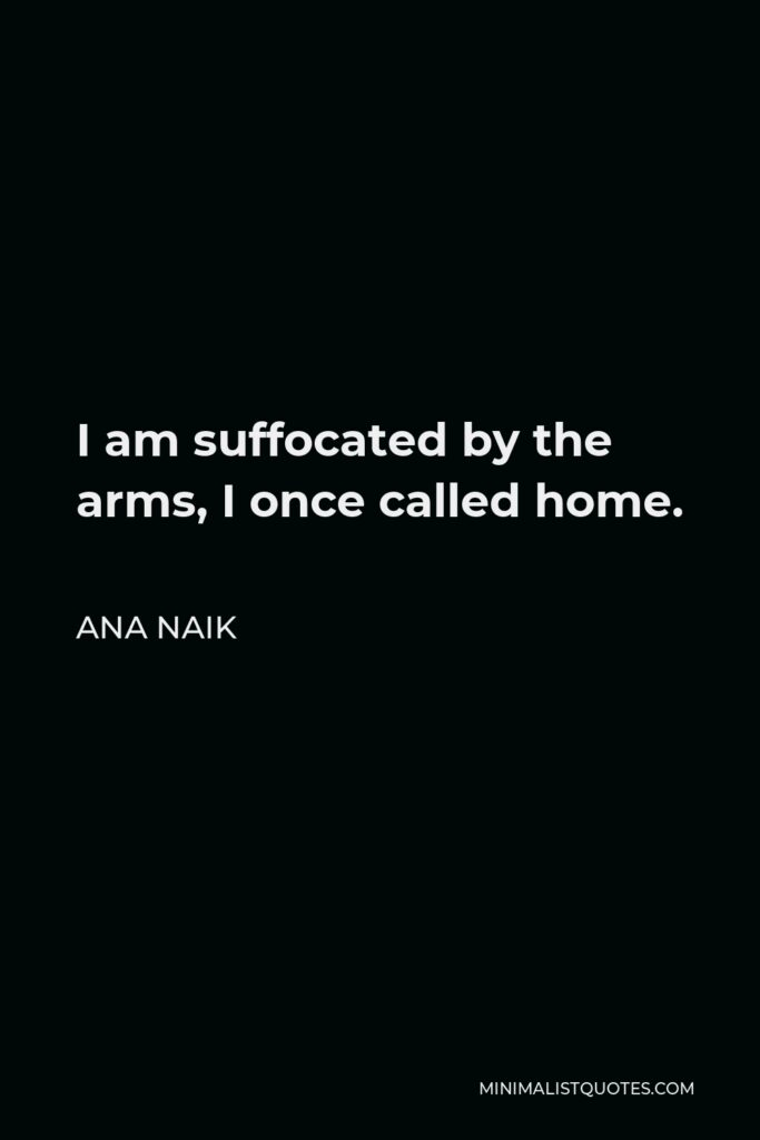 Ana Naik Quote - I am suffocated by the arms, I once called home.