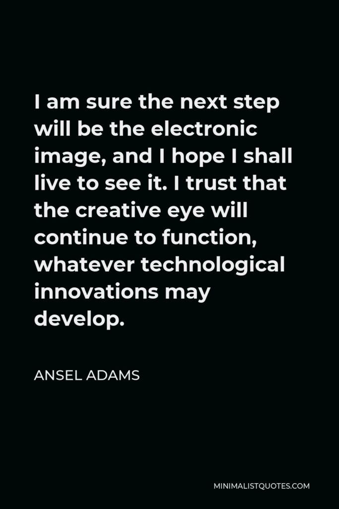 Ansel Adams Quote - I am sure the next step will be the electronic image, and I hope I shall live to see it. I trust that the creative eye will continue to function, whatever technological innovations may develop.