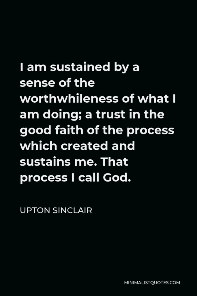 Upton Sinclair Quote - I am sustained by a sense of the worthwhileness of what I am doing; a trust in the good faith of the process which created and sustains me. That process I call God.
