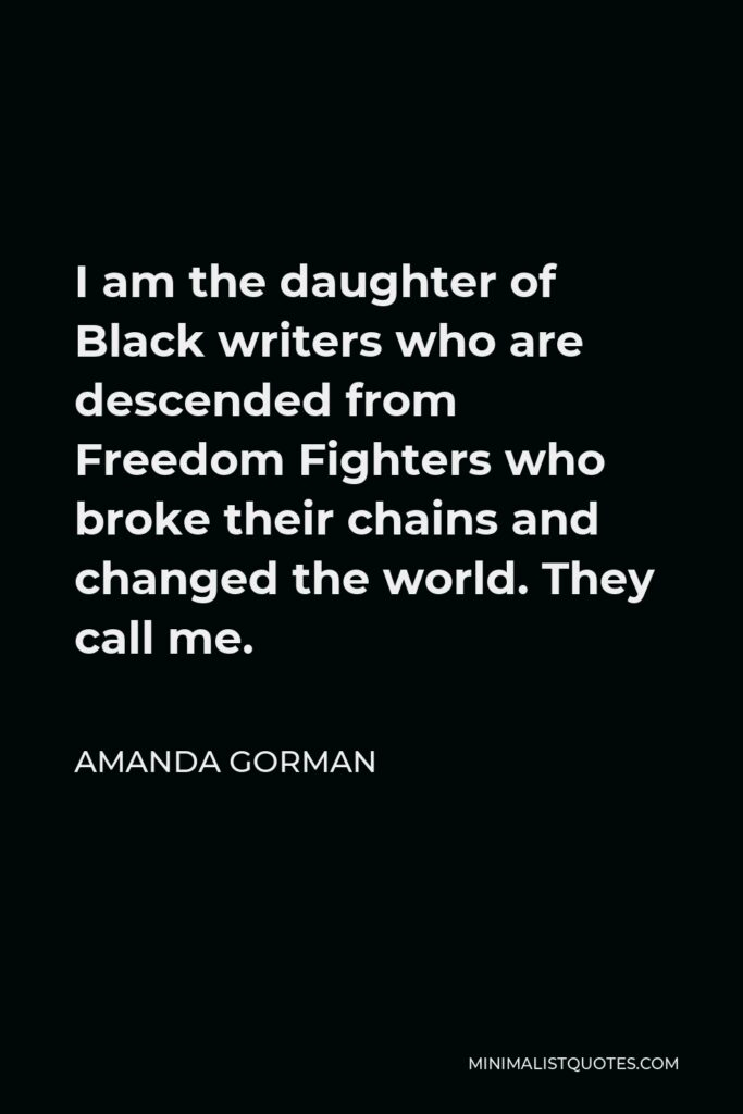 Amanda Gorman Quote - I am the daughter of Black writers who are descended from Freedom Fighters who broke their chains and changed the world. They call me.