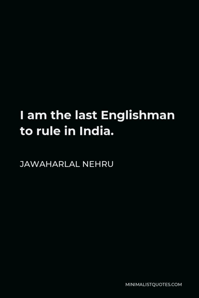 Jawaharlal Nehru Quote - I am the last Englishman to rule in India.