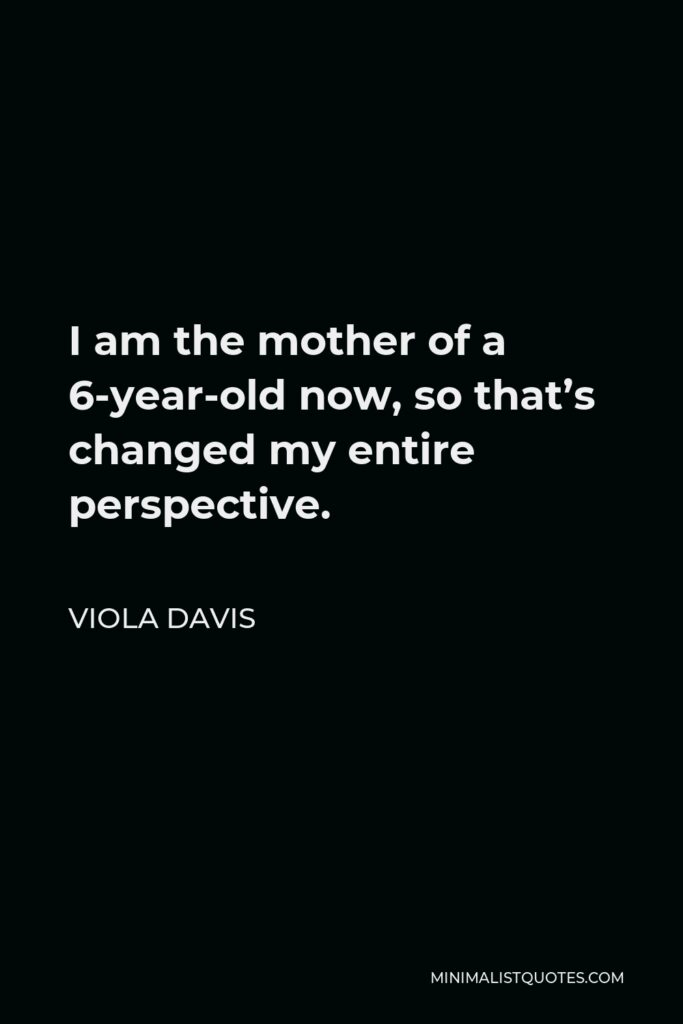 Viola Davis Quote - I am the mother of a 6-year-old now, so that's changed my entire perspective.