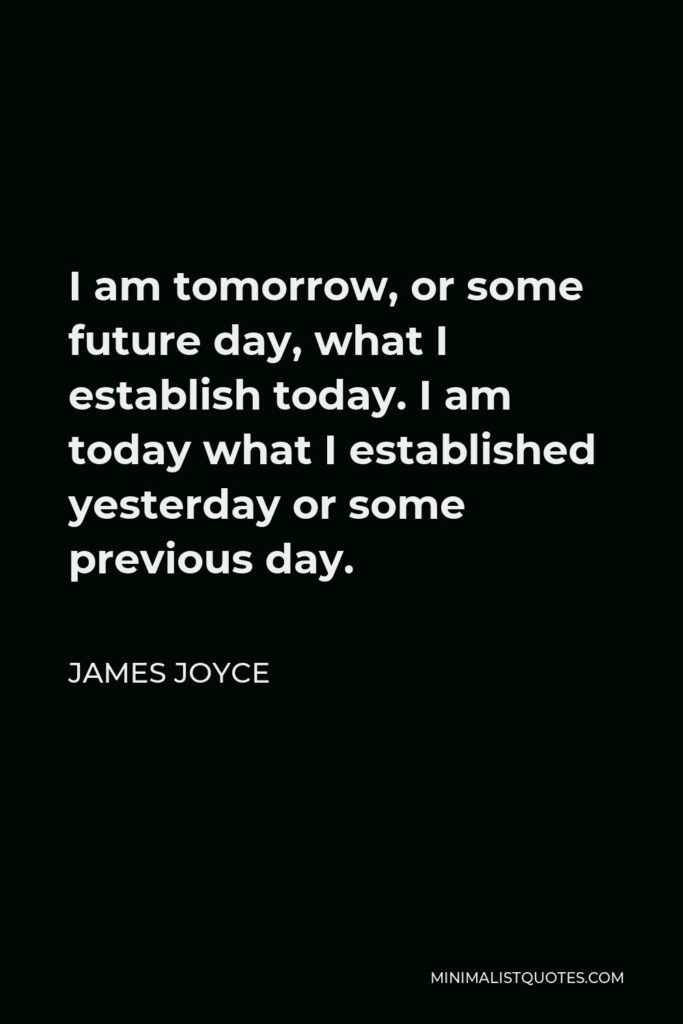 James Joyce Quote - I am tomorrow, or some future day, what I establish today. I am today what I established yesterday or some previous day.