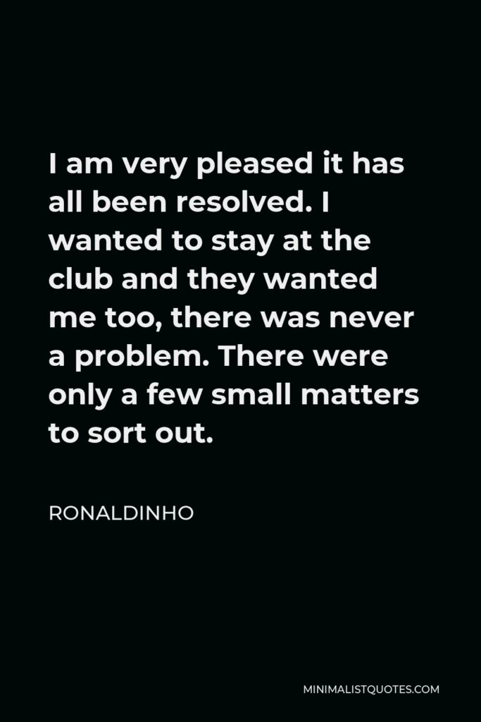 Ronaldinho Quote - I am very pleased it has all been resolved. I wanted to stay at the club and they wanted me too, there was never a problem. There were only a few small matters to sort out.