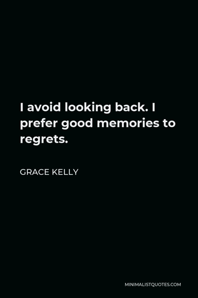 Grace Kelly Quote - I avoid looking back. I prefer good memories to regrets.