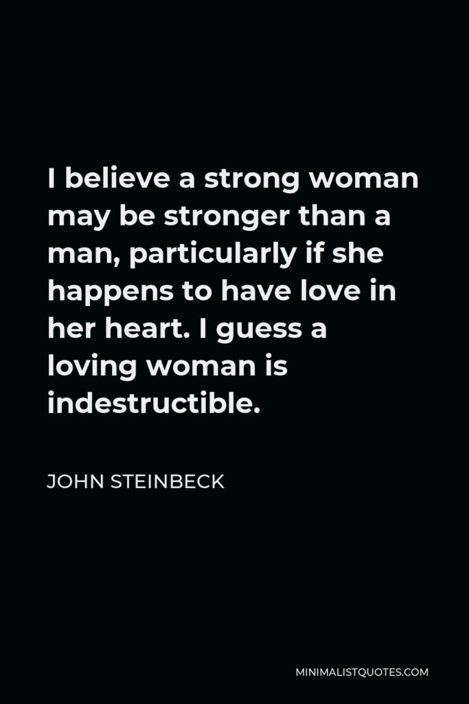 John Steinbeck Quote - I believe a strong woman may be stronger than a man, particularly if she happens to have love in her heart. I guess a loving woman is indestructible.