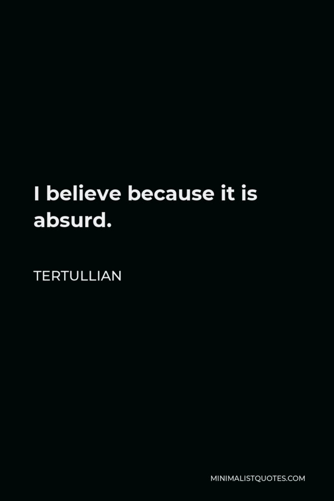 Tertullian Quote - I believe because it is absurd.