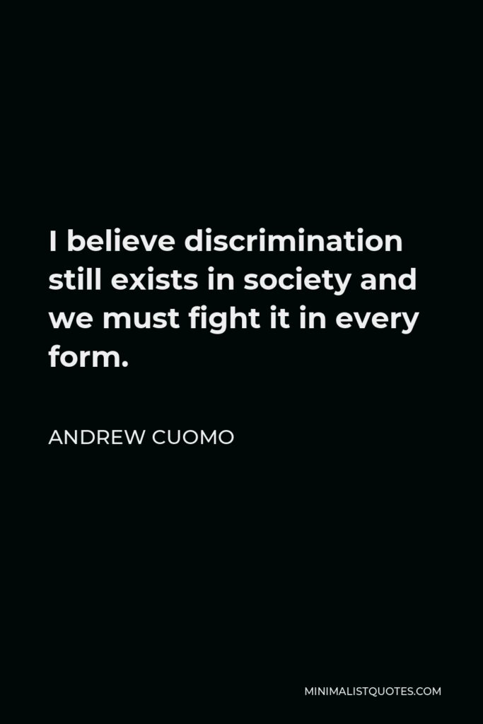 Andrew Cuomo Quote - I believe discrimination still exists in society and we must fight it in every form.
