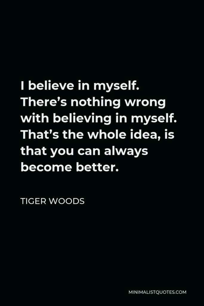 Tiger Woods Quote - I believe in myself. There's nothing wrong with believing in myself. That's the whole idea, is that you can always become better.