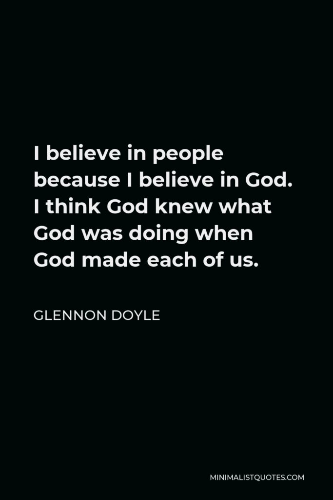 Glennon Doyle Quote - I believe in people because I believe in God. I think God knew what God was doing when God made each of us.