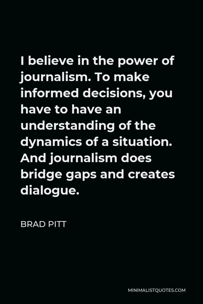 Brad Pitt Quote - I believe in the power of journalism. To make informed decisions, you have to have an understanding of the dynamics of a situation. And journalism does bridge gaps and creates dialogue.