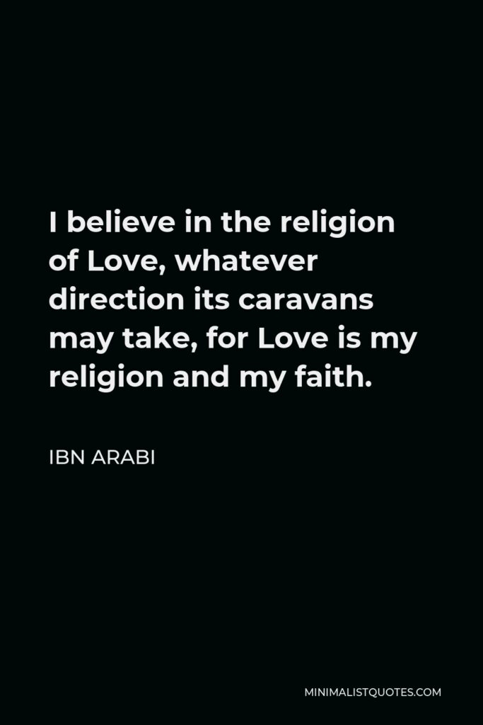 Ibn Arabi Quote - I believe in the religion of Love, whatever direction its caravans may take, for Love is my religion and my faith.