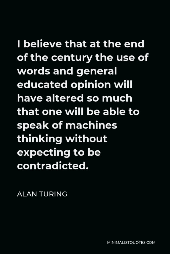 Alan Turing Quote - I believe that at the end of the century the use of words and general educated opinion will have altered so much that one will be able to speak of machines thinking without expecting to be contradicted.