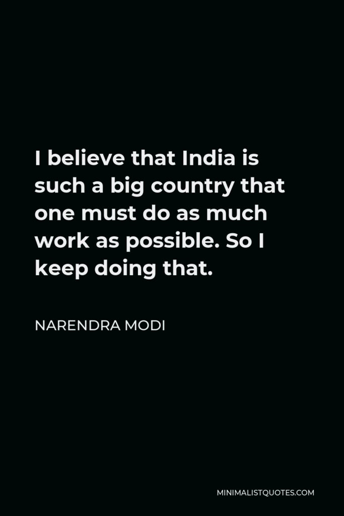 Narendra Modi Quote - I believe that India is such a big country that one must do as much work as possible. So I keep doing that.
