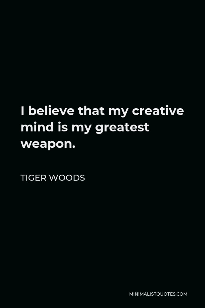 Tiger Woods Quote - I believe that my creative mind is my greatest weapon.